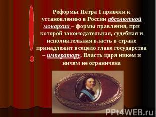 Реформы Петра I привели к установлению в России абсолютной монархии – формы прав