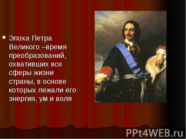 Эпоха Петра Великого –время преобразований, охвативших все сферы жизни страны, в основе которых лежали его энергия, ум и воля