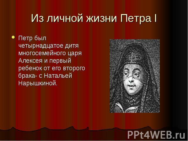 Из личной жизни Петра I Петр был четырнадцатое дитя многосемейного царя Алексея и первый ребенок от его второго брака- с Натальей Нарышкиной.