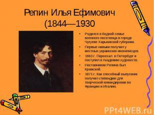 Репин Илья Ефимович (1844—1930 Родился в бедной семье военного поселенца в город