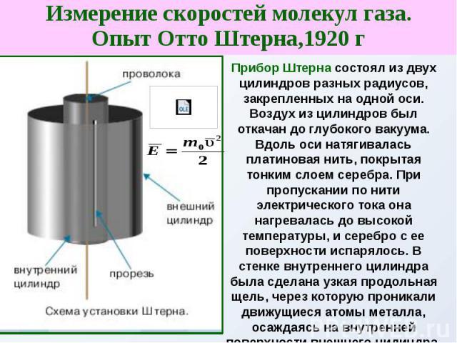 Измерение скоростей молекул газа.Опыт Отто Штерна,1920 г Прибор Штерна состоял из двух цилиндров разных радиусов, закрепленных на одной оси. Воздух из цилиндров был откачан до глубокого вакуума. Вдоль оси натягивалась платиновая нить, покрытая тонки…