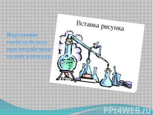 Нарушение свойств белков при воздействии на них алкоголя.