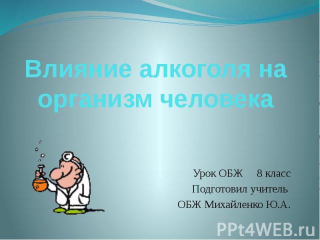 Влияние алкоголя на организм человека Урок ОБЖ 8 класс Подготовил учитель ОБЖ Михайленко Ю.А.