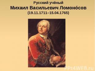Русский учёныйМихаил Васильевич Ломонóсов(19.11.1711–15.04.1765)