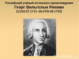 Российский учёный эстонского происхождения Георг Вильгельм Рихман (11/22.07.1711