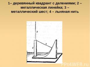 1– деревянный квадрант с делениями; 2 – металлическая линейка; 3 – металлический