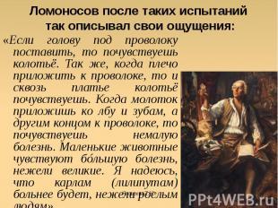 Ломоносов после таких испытаний так описывал свои ощущения: «Если голову под про