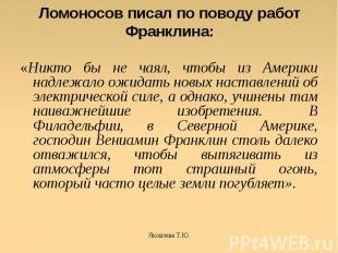 Ломоносов писал по поводу работ Франклина: «Никто бы не чаял, чтобы из Америки н