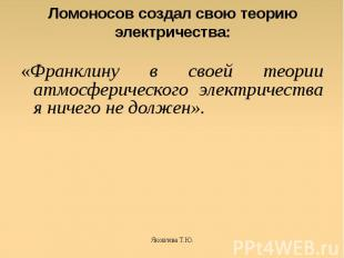 Ломоносов создал свою теорию электричества: «Франклину в своей теории атмосферич