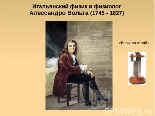 Итальянский физик и физиологАлессандро Вольта (1745 - 1827) «Вольтов столб»