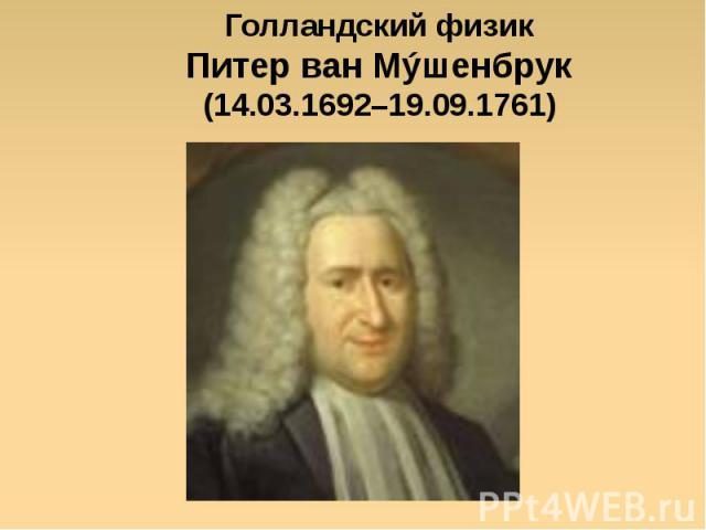 Голландский физик Питер ван Мýшенбрук (14.03.1692–19.09.1761)
