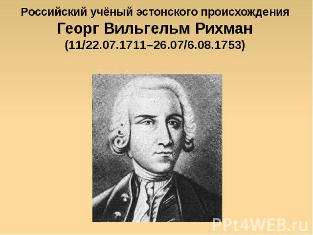 Российский учёный эстонского происхождения Георг Вильгельм Рихман (11/22.07.1711–26.07/6.08.1753)