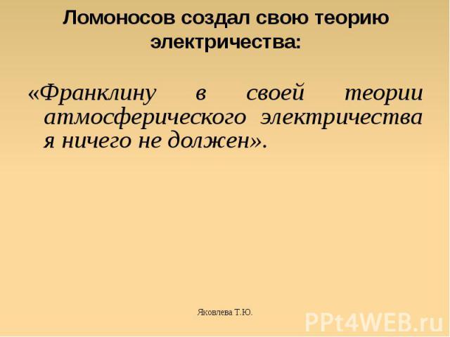 Ломоносов создал свою теорию электричества: «Франклину в своей теории атмосферического электричества я ничего не должен».