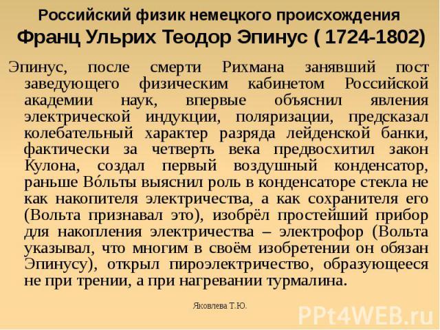 Российский физик немецкого происхождения Франц Ульрих Теодор Эпинус ( 1724-1802) Эпинус, после смерти Рихмана занявший пост заведующего физическим кабинетом Российской академии наук, впервые объяснил явления электрической индукции, поляризации, пред…
