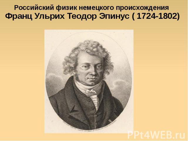 Российский физик немецкого происхождения Франц Ульрих Теодор Эпинус ( 1724-1802)