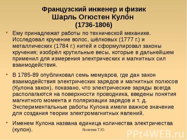Французский инженер и физикШарль Огюстен Кулóн (1736-1806) Ему принадлежат работы по технической механике. Исследовал кручение волос, шёлковых (1777 г.) и металлических (1784 г.) нитей и сформулировал законы кручения; изобрёл крутильные весы, которы…