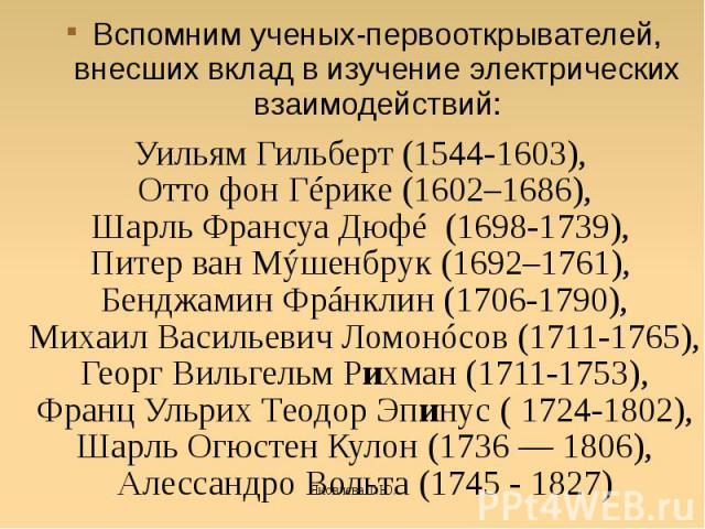 Вспомним ученых-первооткрывателей, внесших вклад в изучение электрических взаимодействий:Уильям Гильберт (1544-1603), Отто фон Гéрике (1602–1686),Шарль Франсуа Дюфé (1698-1739), Питер ван Мýшенбрук (1692–1761), Бенджамин Фрáнклин (1706-1790),Михаил …