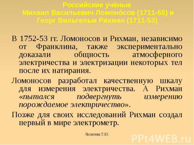 Российские учёные Михаил Васильевич Ломонóсов (1711-65) и Георг Вильгельм Рихман (1711-53) В 1752-53 гг. Ломоносов и Рихман, независимо от Франклина, также экспериментально доказали общность атмосферного электричества и электризации некоторых тел по…