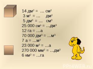14 дм2 = … см2 3 м2 = … дм2 5 дм3 = … см325 000 см3 = …дм312 га = …а70 000 дм3 =