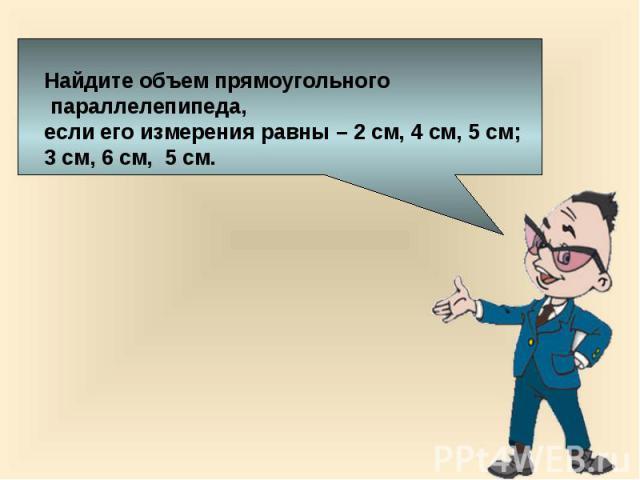 Найдите объем прямоугольного параллелепипеда, если его измерения равны – 2 см, 4 см, 5 см;3 см, 6 см, 5 см.