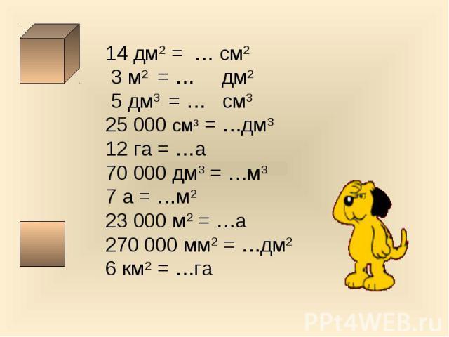 14 дм2 = … см2 3 м2 = … дм2 5 дм3 = … см325 000 см3 = …дм312 га = …а70 000 дм3 = …м37 а = …м223 000 м2 = …а270 000 мм2 = …дм26 км2 = …га