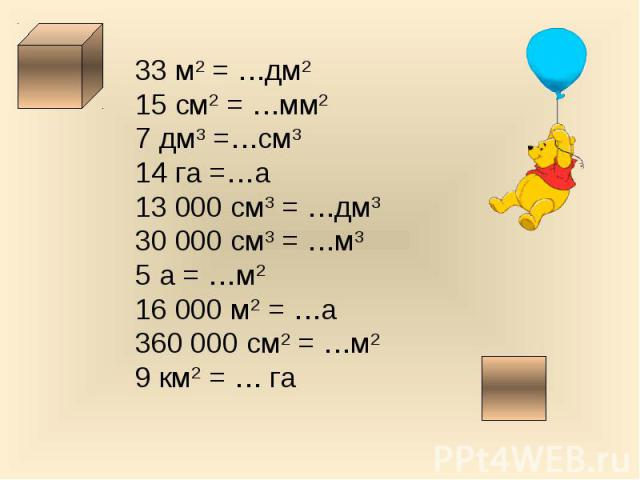 33 м2 = …дм215 см2 = …мм27 дм3 =…см314 га =…а13 000 см3 = …дм330 000 см3 = …м35 а = …м216 000 м2 = …а360 000 см2 = …м29 км2 = … га