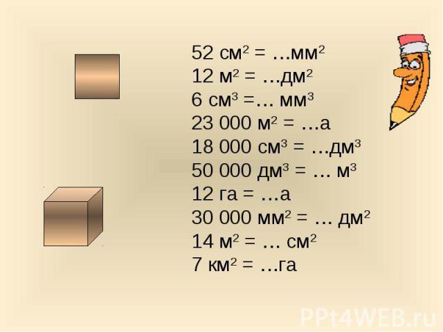 52 см2 = …мм212 м2 = …дм26 см3 =… мм323 000 м2 = …а18 000 см3 = …дм350 000 дм3 = … м312 га = …а30 000 мм2 = … дм214 м2 = … см27 км2 = …га