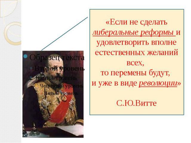 «Если не сделать либеральные реформы и удовлетворить вполне естественных желаний всех, то перемены будут, и уже в виде революции» С.Ю.Витте
