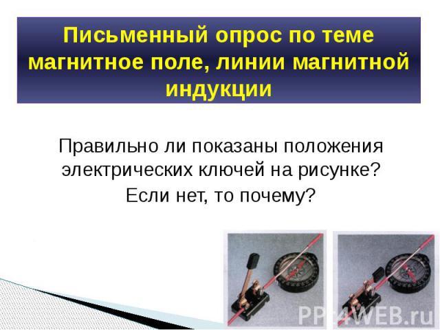 Письменный опрос по теме магнитное поле, линии магнитной индукции Правильно ли показаны положения электрических ключей на рисунке?Если нет, то почему?