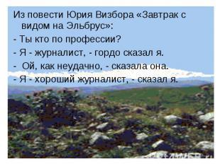 Из повести Юрия Визбора «Завтрак с видом на Эльбрус»:- Ты кто по профессии?- Я -
