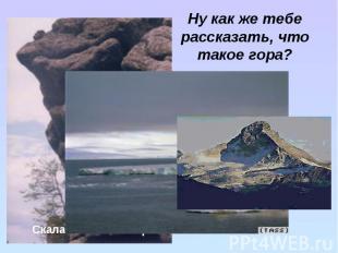 Ну как же тебе рассказать, что такое гора?