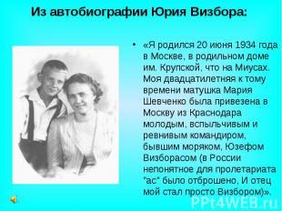 Из автобиографии Юрия Визбора: «Я родился 20 июня 1934 года в Москве, в родильно