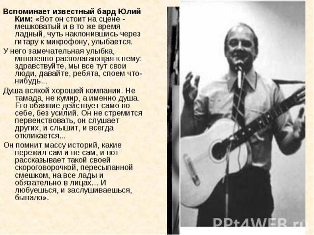 Вспоминает известный бард Юлий Ким: «Вот он стоит на сцене - мешковатый и в то же время ладный, чуть наклонившись через гитару к микрофону, улыбается.У него замечательная улыбка, мгновенно располагающая к нему: здравствуйте, мы все тут свои люди, да…