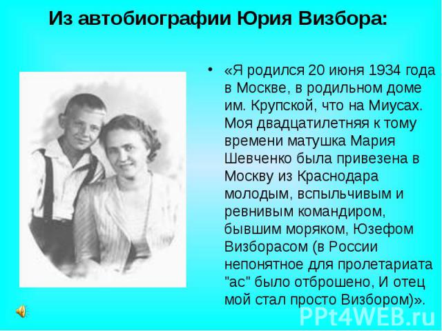 Из автобиографии Юрия Визбора: «Я родился 20 июня 1934 года в Москве, в родильном доме им. Крупской, что на Миусах. Моя двадцатилетняя к тому времени матушка Мария Шевченко была привезена в Москву из Краснодара молодым, вспыльчивым и ревнивым команд…