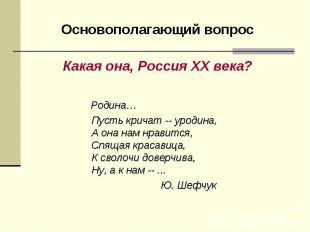 Основополагающий вопросКакая она, Россия ХХ века? Родина… Пусть кричат -- уродин
