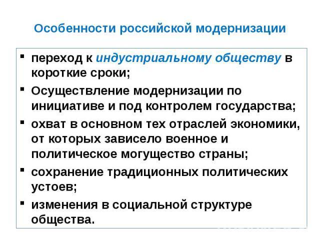 Особенности российской модернизации переход к индустриальному обществу в короткие сроки;Осуществление модернизации по инициативе и под контролем государства;охват в основном тех отраслей экономики, от которых зависело военное и политическое могущест…