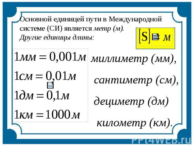 Основной единицей пути в Международной системе (СИ) является метр (м). Другие единицы длины: миллиметр (мм), сантиметр (см), дециметр (дм) километр (км).