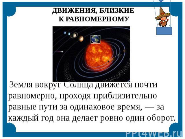 Земля вокруг Солнца движется почти равномерно, проходя приблизительно равные пути за одинаковое время, — за каждый год она делает ровно один оборот.