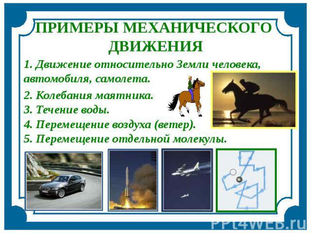 ПРИМЕРЫ МЕХАНИЧЕСКОГО ДВИЖЕНИЯ 1. Движение относительно Земли человека, автомобиля, самолета. 2. Колебания маятника. 3. Течение воды.4. Перемещение воздуха (ветер). 5. Перемещение отдельной молекулы.
