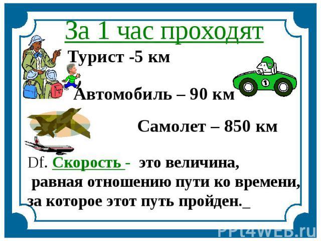 За 1 час проходят Турист -5 км Автомобиль – 90 км Самолет – 850 км Df. Скорость - это величина, равная отношению пути ко времени, за которое этот путь пройден.