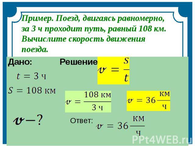 Пример. Поезд, двигаясь равномерно, за 3 ч проходит путь, равный 108 км. Вычислите скорость движения поезда.