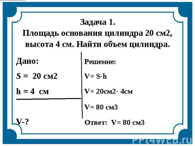 Задача 1.Площадь основания цилиндра 20 см2, высота 4 см. Найти объем цилиндра.