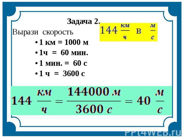 Задача 2.Вырази скорость1 км = 1000 м1ч = 60 мин. 1 мин. = 60 с1 ч = 3600 с