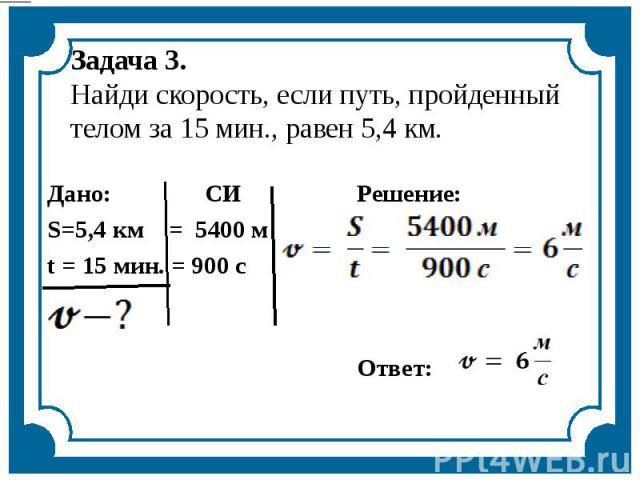 Задача 3.Найди скорость, если путь, пройденный телом за 15 мин., равен 5,4 км.