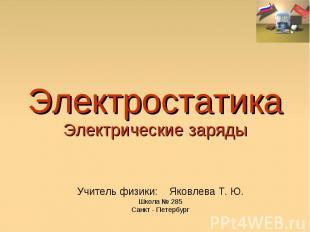 Электростатика Электрические заряды Учитель физики: Яковлева Т. Ю. Школа № 285 С