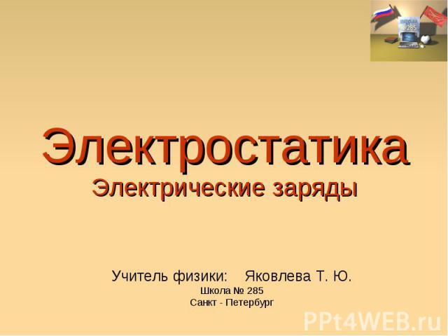 Электростатика Электрические заряды Учитель физики: Яковлева Т. Ю. Школа № 285 Санкт - Петербург