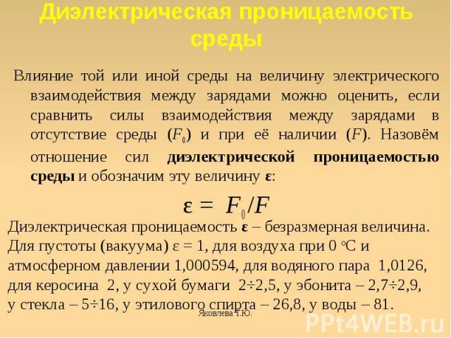 Диэлектрическая проницаемость среды Влияние той или иной среды на величину электрического взаимодействия между зарядами можно оценить, если сравнить силы взаимодействия между зарядами в отсутствие среды (F0) и при её наличии (F). Назовём отношение с…