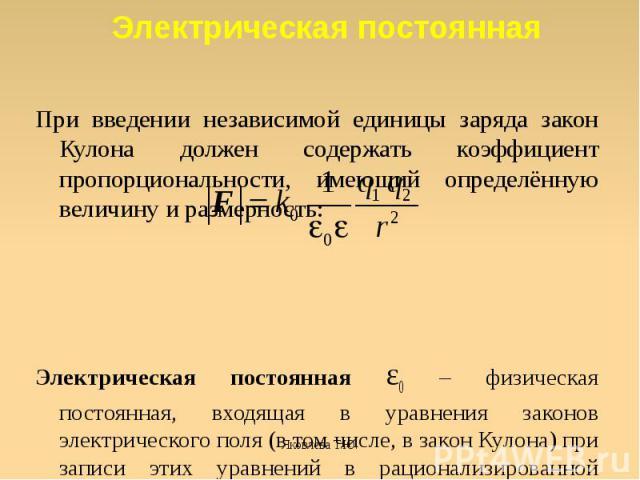 При введении независимой единицы заряда закон Кулона должен содержать коэффициент пропорциональности, имеющий определённую величину и размерность:Электрическая постоянная ε0 – физическая постоянная, входящая в уравнения законов электрического поля (…