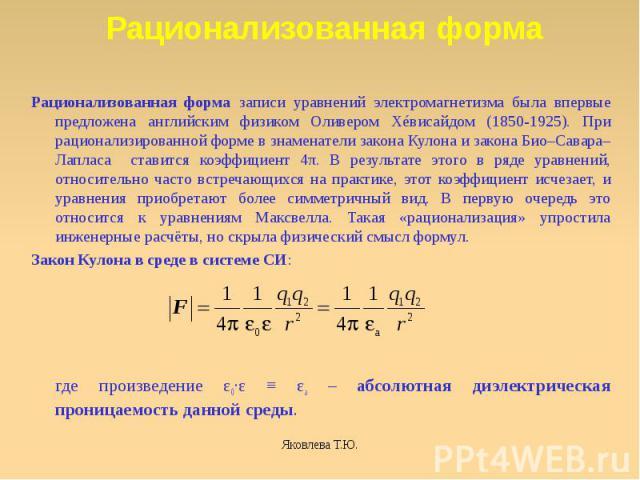 Рационализованная форма записи уравнений электромагнетизма была впервые предложена английским физиком Оливером Хéвисайдом (1850-1925). При рационализированной форме в знаменатели закона Кулона и закона Био–Савара–Лапласа ставится коэффициент 4π. В р…