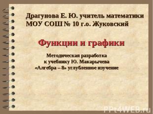 Функции и графики Драгунова Е. Ю. учитель математики МОУ СОШ № 10 г.о. Жуковский